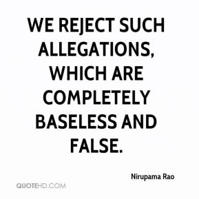 Nirupama Rao  - We reject such allegations, which are completely baseless and false.