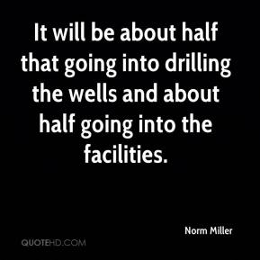 Norm Miller  - It will be about half that going into drilling the wells and about half going into the facilities.