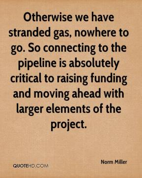 Norm Miller  - Otherwise we have stranded gas, nowhere to go. So connecting to the pipeline is absolutely critical to raising funding and moving ahead with larger elements of the project.
