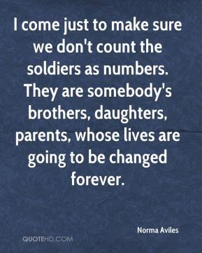 Norma Aviles  - I come just to make sure we don't count the soldiers as numbers. They are somebody's brothers, daughters, parents, whose lives are going to be changed forever.