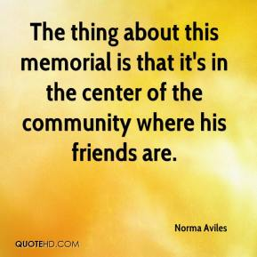 Norma Aviles  - The thing about this memorial is that it's in the center of the community where his friends are.