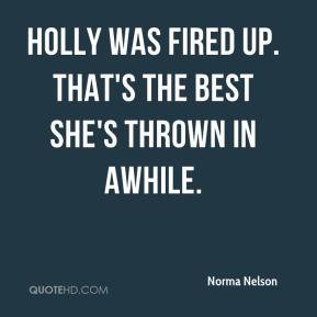 Norma Nelson  - Holly was fired up. That's the best she's thrown in awhile.