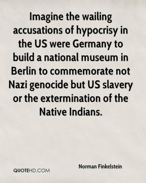 Norman Finkelstein  - Imagine the wailing accusations of hypocrisy in the US were Germany to build a national museum in Berlin to commemorate not Nazi genocide but US slavery or the extermination of the Native Indians.