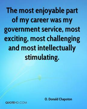 The most enjoyable part of my career was my government service, most exciting, most challenging and most intellectually stimulating.