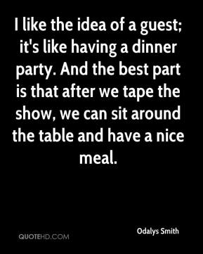 Odalys Smith  - I like the idea of a guest; it's like having a dinner party. And the best part is that after we tape the show, we can sit around the table and have a nice meal.