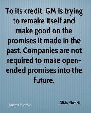Olivia Mitchell  - To its credit, GM is trying to remake itself and make good on the promises it made in the past. Companies are not required to make open-ended promises into the future.
