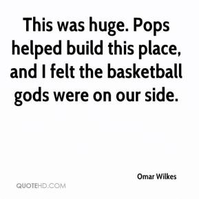 Omar Wilkes  - This was huge. Pops helped build this place, and I felt the basketball gods were on our side.