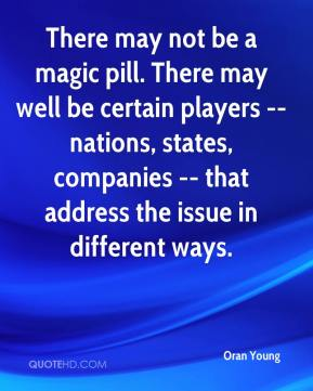Oran Young  - There may not be a magic pill. There may well be certain players -- nations, states, companies -- that address the issue in different ways.