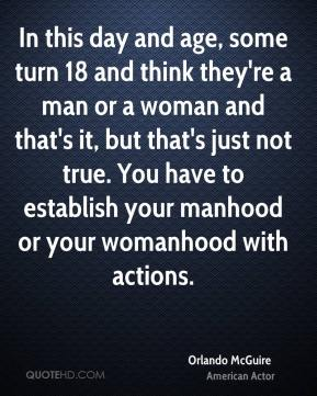 Orlando McGuire  - In this day and age, some turn 18 and think they're a man or a woman and that's it, but that's just not true. You have to establish your manhood or your womanhood with actions.