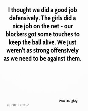 I thought we did a good job defensively. The girls did a nice job on the net - our blockers got some touches to keep the ball alive. We just weren't as strong offensively as we need to be against them.