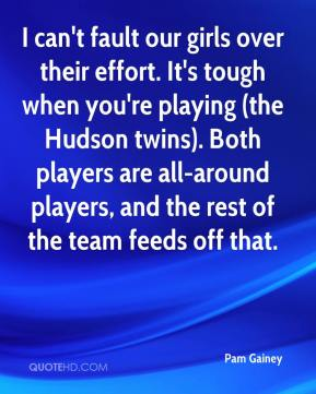 I can't fault our girls over their effort. It's tough when you're playing (the Hudson twins). Both players are all-around players, and the rest of the team feeds off that.