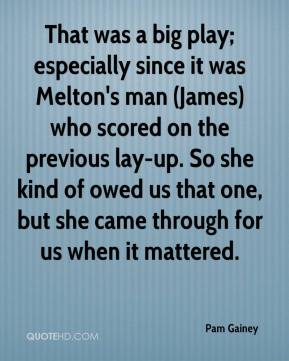 That was a big play; especially since it was Melton's man (James) who scored on the previous lay-up. So she kind of owed us that one, but she came through for us when it mattered.
