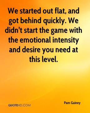 We started out flat, and got behind quickly. We didn't start the game with the emotional intensity and desire you need at this level.