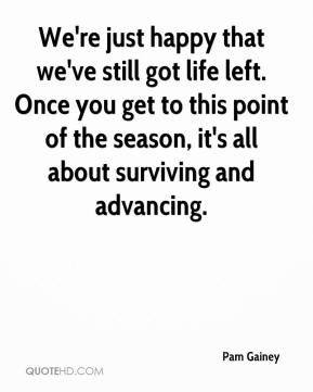 We're just happy that we've still got life left. Once you get to this point of the season, it's all about surviving and advancing.