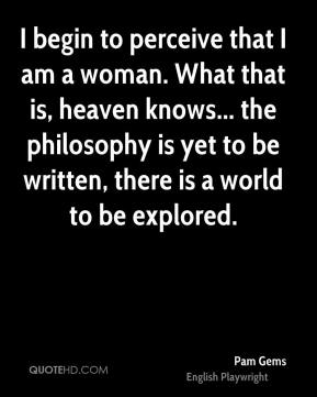 Pam Gems - I begin to perceive that I am a woman. What that is, heaven knows... the philosophy is yet to be written, there is a world to be explored.