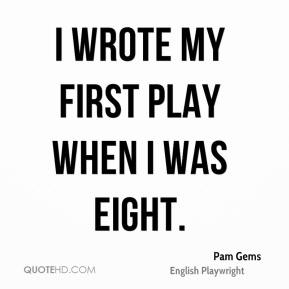 Pam Gems - I wrote my first play when I was eight.