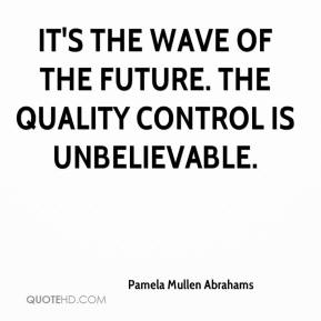 Pamela Mullen Abrahams  - It's the wave of the future. The quality control is unbelievable.