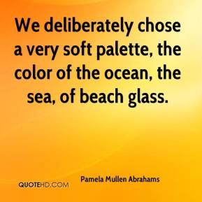 Pamela Mullen Abrahams  - We deliberately chose a very soft palette, the color of the ocean, the sea, of beach glass.