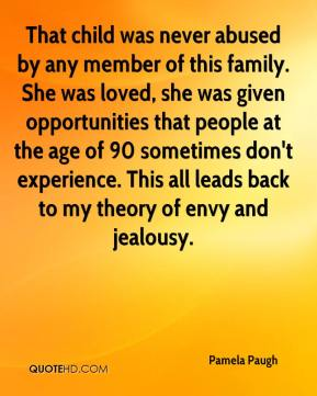 Pamela Paugh  - That child was never abused by any member of this family. She was loved, she was given opportunities that people at the age of 90 sometimes don't experience. This all leads back to my theory of envy and jealousy.