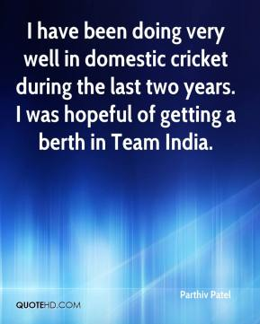 I have been doing very well in domestic cricket during the last two years. I was hopeful of getting a berth in Team India.