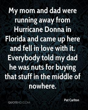 Pat Carlton  - My mom and dad were running away from Hurricane Donna in Florida and came up here and fell in love with it. Everybody told my dad he was nuts for buying that stuff in the middle of nowhere.