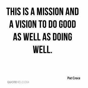 Pat Croce  - This is a mission and a vision to do good as well as doing well.