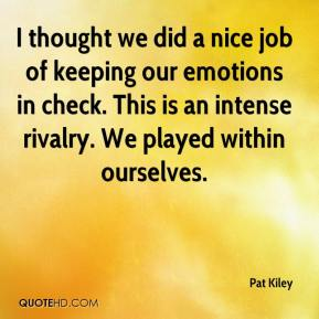 Pat Kiley  - I thought we did a nice job of keeping our emotions in check. This is an intense rivalry. We played within ourselves.