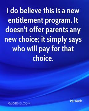 Pat Rusk  - I do believe this is a new entitlement program. It doesn't offer parents any new choice; it simply says who will pay for that choice.
