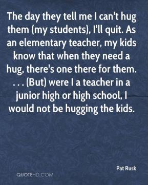Pat Rusk  - The day they tell me I can't hug them (my students), I'll quit. As an elementary teacher, my kids know that when they need a hug, there's one there for them. . . . (But) were I a teacher in a junior high or high school, I would not be hugging the kids.