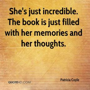 Patricia Coyle  - She's just incredible. The book is just filled with her memories and her thoughts.