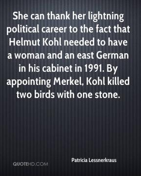 She can thank her lightning political career to the fact that Helmut Kohl needed to have a woman and an east German in his cabinet in 1991. By appointing Merkel, Kohl killed two birds with one stone.