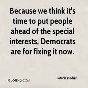 Patricia Madrid  - Because we think it's time to put people ahead of the special interests, Democrats are for fixing it now.