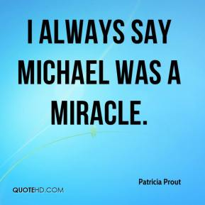 Patricia Prout  - I always say Michael was a miracle.