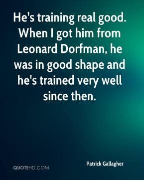 Patrick Gallagher  - He's training real good. When I got him from Leonard Dorfman, he was in good shape and he's trained very well since then.