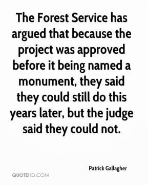 Patrick Gallagher  - The Forest Service has argued that because the project was approved before it being named a monument, they said they could still do this years later, but the judge said they could not.