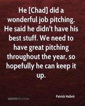 Patrick Hallett  - He [Chad] did a wonderful job pitching. He said he didn't have his best stuff. We need to have great pitching throughout the year, so hopefully he can keep it up.