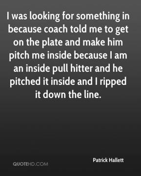 Patrick Hallett  - I was looking for something in because coach told me to get on the plate and make him pitch me inside because I am an inside pull hitter and he pitched it inside and I ripped it down the line.
