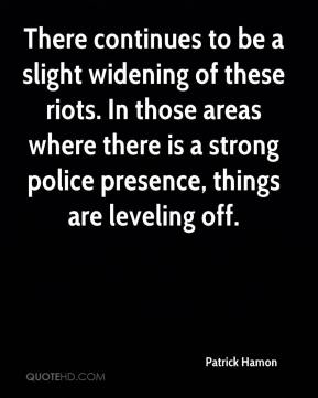 Patrick Hamon  - There continues to be a slight widening of these riots. In those areas where there is a strong police presence, things are leveling off.