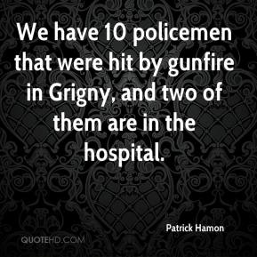 Patrick Hamon  - We have 10 policemen that were hit by gunfire in Grigny, and two of them are in the hospital.