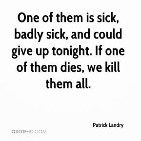 Patrick Landry  - One of them is sick, badly sick, and could give up tonight. If one of them dies, we kill them all.
