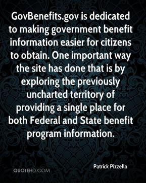 Patrick Pizzella  - GovBenefits.gov is dedicated to making government benefit information easier for citizens to obtain. One important way the site has done that is by exploring the previously uncharted territory of providing a single place for both Federal and State benefit program information.