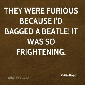 Pattie Boyd  - They were furious because I'd bagged a Beatle! It was so frightening.
