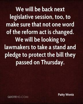 Patty Wentz  - We will be back next legislative session, too, to make sure that not one word of the reform act is changed. We will be looking to lawmakers to take a stand and pledge to protect the bill they passed on Thursday.