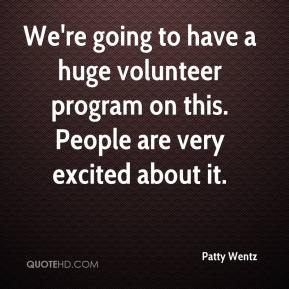Patty Wentz  - We're going to have a huge volunteer program on this. People are very excited about it.