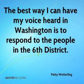 The best way I can have my voice heard in Washington is to respond to the people in the 6th District.