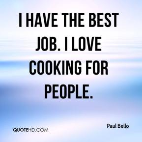 Paul Bello  - I have the best job. I love cooking for people.