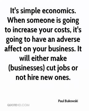 Paul Bukowski  - It's simple economics. When someone is going to increase your costs, it's going to have an adverse affect on your business. It will either make (businesses) cut jobs or not hire new ones.