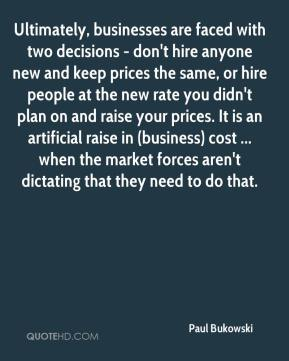 Paul Bukowski  - Ultimately, businesses are faced with two decisions - don't hire anyone new and keep prices the same, or hire people at the new rate you didn't plan on and raise your prices. It is an artificial raise in (business) cost ... when the market forces aren't dictating that they need to do that.