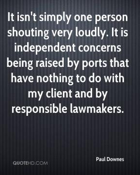 Paul Downes  - It isn't simply one person shouting very loudly. It is independent concerns being raised by ports that have nothing to do with my client and by responsible lawmakers.