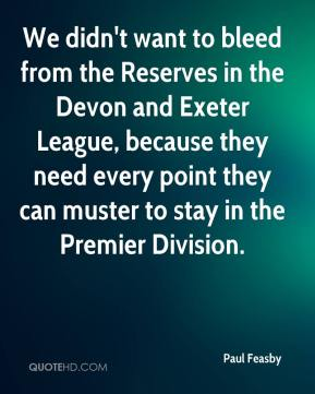 Paul Feasby  - We didn't want to bleed from the Reserves in the Devon and Exeter League, because they need every point they can muster to stay in the Premier Division.